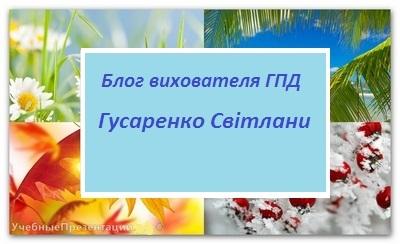 Блог вихователя ГПД Гусаренко Світлани Миколаївни