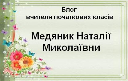 Блог вчителя початкових класів Медяник Наталії Миколаївни