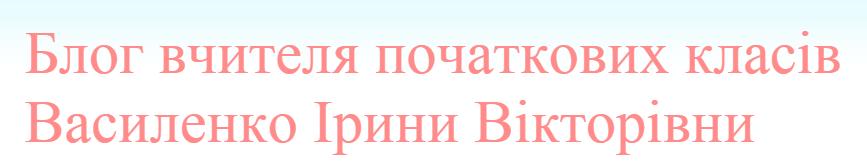 Блог вчителя початкових класів Василенко Ірини Вікторівни